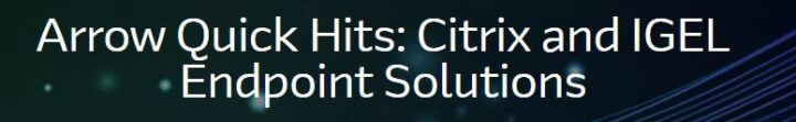 Arrow Quick Hits: Citrix and IGEL Endpoint Solutions